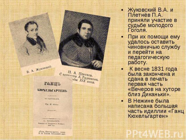 Жуковский В.А. и Плетнёв П.А. приняли участие в судьбе молодого Гоголя. При их помощи ему удалось оставить чиновничью службу и перейти на педагогическую работу. К весне 1831 года была закончена и сдана в печать первая часть «Вечеров на хуторе близ Д…
