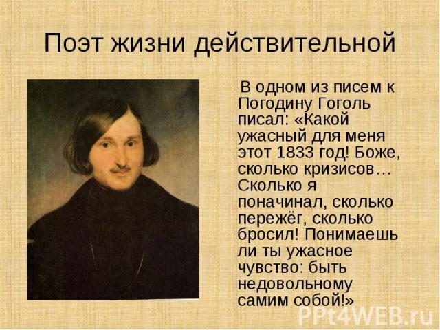 В одном из писем к Погодину Гоголь писал: «Какой ужасный для меня этот 1833 год! Боже, сколько кризисов…Сколько я поначинал, сколько пережёг, сколько бросил! Понимаешь ли ты ужасное чувство: быть недовольному самим собой!»