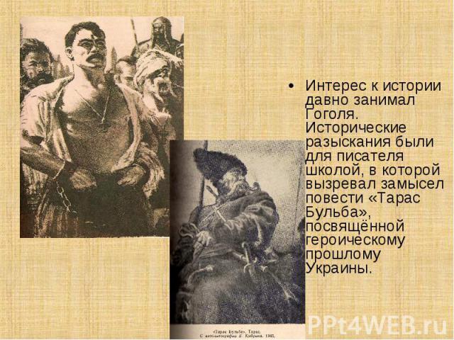 Интерес к истории давно занимал Гоголя. Исторические разыскания были для писателя школой, в которой вызревал замысел повести «Тарас Бульба», посвящённой героическому прошлому Украины.