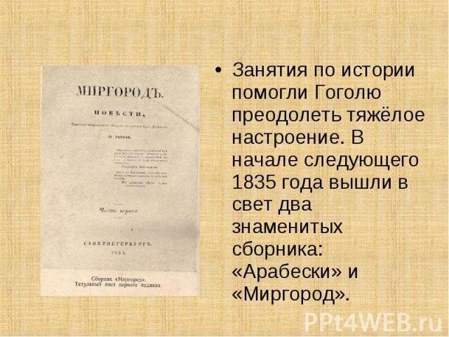 Занятия по истории помогли Гоголю преодолеть тяжёлое настроение. В начале следующего 1835 года вышли в свет два знаменитых сборника: «Арабески» и «Миргород».