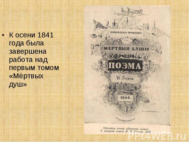 К осени 1841 года была завершена работа над первым томом «Мёртвых душ» К осени 1841 года была завершена работа над первым томом «Мёртвых душ»
