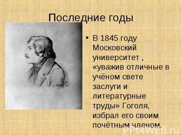 В 1845 году Московский университет , «уважив отличные в учёном свете заслуги и литературные труды» Гоголя, избрал его своим почётным членом.
