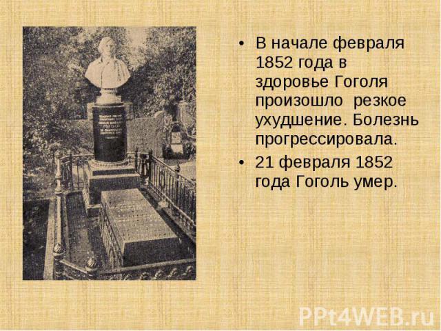 В начале февраля 1852 года в здоровье Гоголя произошло резкое ухудшение. Болезнь прогрессировала. 21 февраля 1852 года Гоголь умер.