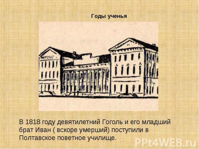 В 1818 году девятилетний Гоголь и его младший брат Иван ( вскоре умерший) поступили в Полтавское поветное училище.