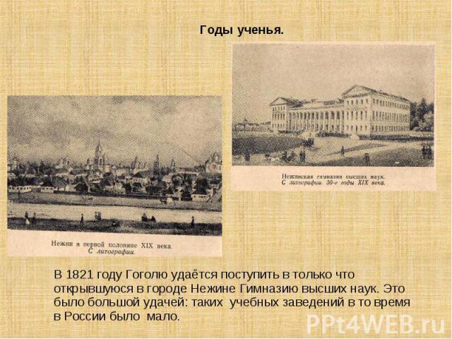 В 1821 году Гоголю удаётся поступить в только что открывшуюся в городе Нежине Гимназию высших наук. Это было большой удачей: таких учебных заведений в то время в России было мало.