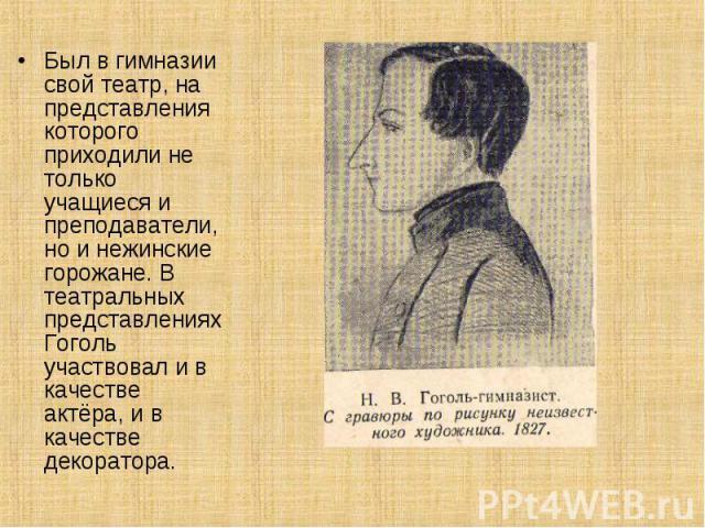 Был в гимназии свой театр, на представления которого приходили не только учащиеся и преподаватели, но и нежинские горожане. В театральных представлениях Гоголь участвовал и в качестве актёра, и в качестве декоратора.