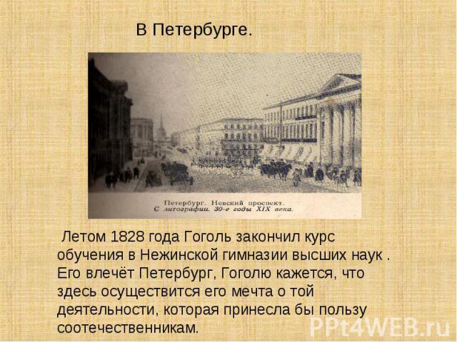 Летом 1828 года Гоголь закончил курс обучения в Нежинской гимназии высших наук . Его влечёт Петербург, Гоголю кажется, что здесь осуществится его мечта о той деятельности, которая принесла бы пользу соотечественникам.