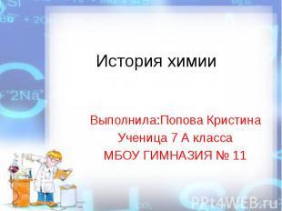 История химииВыполнила:Попова КристинаУченица 7 А классаМБОУ ГИМНАЗИЯ № 11