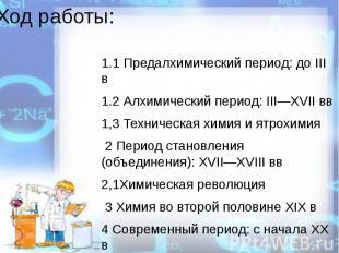 Ход работы:1.1 Предалхимический период: до III в1.2 Алхимический период: III—XVI
