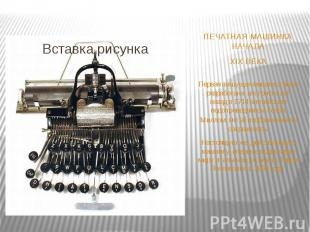 ПЕЧАТНАЯ МАШИНКА НАЧАЛА XIX ВЕКА Первая пишущая машинка была разработана аж три
