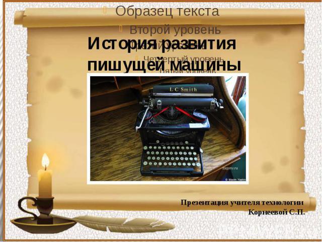 История развития пишущей машины Презентация учителя технологии Корнеевой С.П.