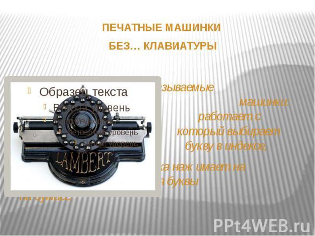 ПЕЧАТНЫЕ МАШИНКИ ПЕЧАТНЫЕ МАШИНКИ БЕЗ… КЛАВИАТУРЫ Это так называемые индексные пишущие машинки: одна рука работает с указателем, который выбирает нужную букву в индексе, а другая рука нажимает на рычаг для печатания буквы на бумаге.
