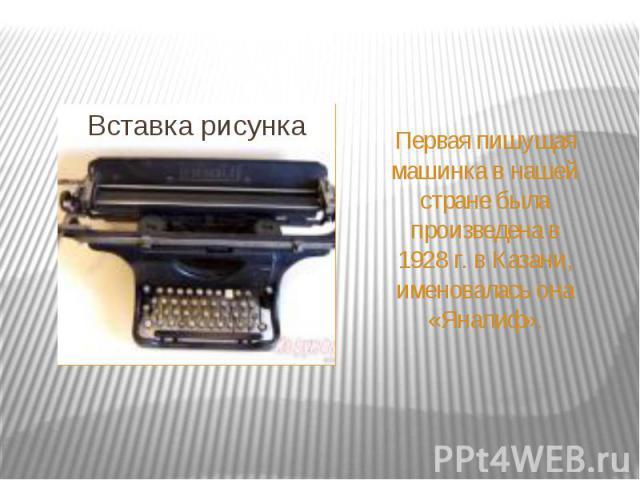 Первая пишущая машинка в нашей стране была произведена в 1928г. в Казани, именовалась она «Яналиф».