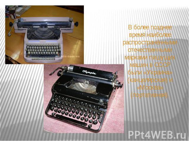 В более позднее время наиболее распространёнными отечественными марками пишущих машин в СССР были «Украина» (канцелярская) и «Москва» (портативная).