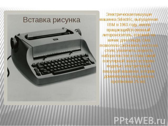 Электрическая пишущая машинка Selectric, выпущенная IBM в 1961 году, имела вращающийся сменный литероноситель, похожий на мячик для гольфа. Она позволяла сэкономить место на столе, увеличить скорость набора текстов и стала самой популярной за всю ис…