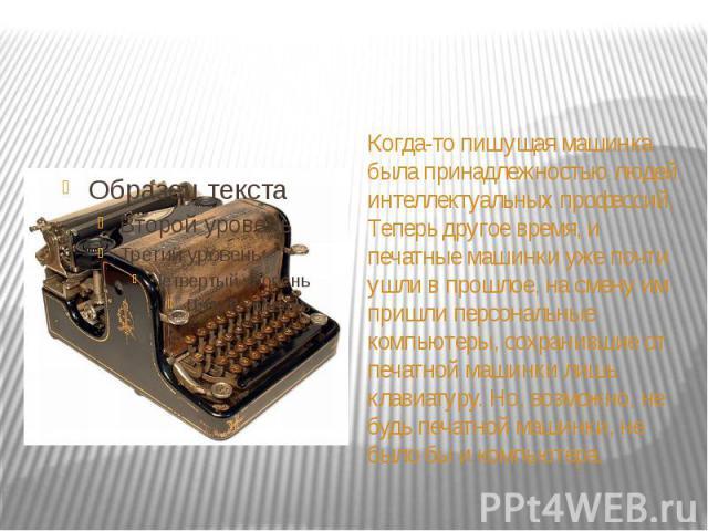 Когда-то пишущая машинка была принадлежностью людей интеллектуальных профессий. Теперь другое время, и печатные машинки уже почти ушли в прошлое, на смену им пришли персональные компьютеры, сохранившие от печатной машинки лишь клавиатуру. Но, возмож…
