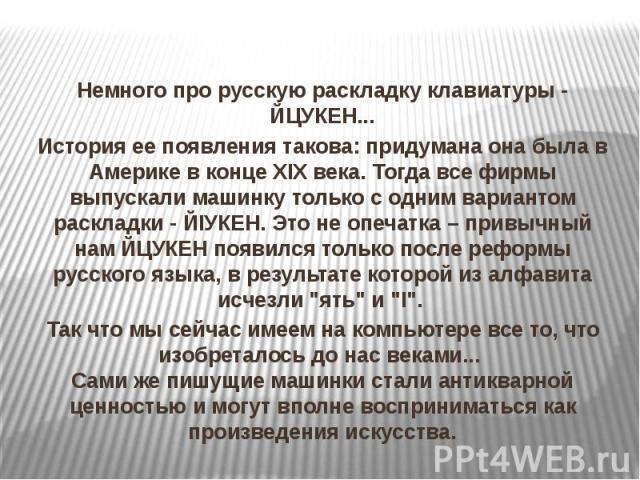 Немного про русскую раскладку клавиатуры - ЙЦУКЕН... История ее появления такова: придумана она была в Америке в конце XIX века. Тогда все фирмы выпускали машинку только с одним вариантом раскладки  ЙIУКЕН. Это не опечатка – привычный нам ЙЦУКЕ…