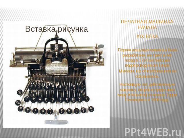 ПЕЧАТНАЯ МАШИНКА НАЧАЛА XIX ВЕКА Первая пишущая машинка была разработана аж триста лет назад в 1714 английским водопроводчиком Генри Миллом, но её изображения не сохранилось. Настоящую же, действующую машинку, впервые представил миру итальянецпо и…