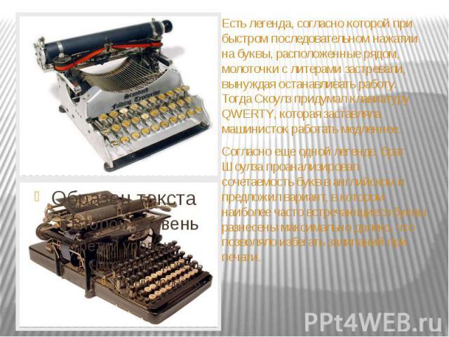 Есть легенда, согласно которой при быстром последовательном нажатии на буквы, расположенные рядом, молоточки с литерами застревали, вынуждая останавливать работу. Тогда Скоулз придумал клавиатуру QWERTY, которая заставляла машинисток работать медлен…
