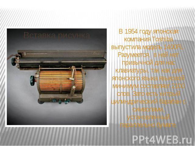 В 1954 году японская компания Toshiba выпустила модель 1400FL. Разумеется, в ней нет привычной для нас клавиатуры, так как для японского языка языковой минимум составляет 2100 слов. Зато есть хитрый цилиндрический барабан с символами, установленный …