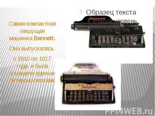 Самая компактная пишущая машинка Вennett. Она выпускалась с 1910 по 1917 года и была оснащена единым литероносителем.