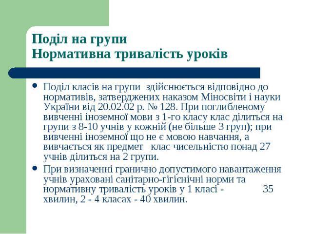 Поділ класів на групи здійснюється відповідно до нормативів, затверджених наказом Міносвіти і науки України від 20.02.02 р. № 128. При поглибленому вивченні іноземної мови з 1-го класу клас ділиться на групи з 8-10 учнів у кожній (не більше 3 груп);…