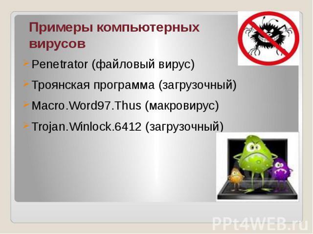 Примеры компьютерных вирусов Penetrator (файловый вирус) Троянская программа (загрузочный) Macro.Word97.Thus (макровирус) Trojan.Winlock.6412 (загрузочный)
