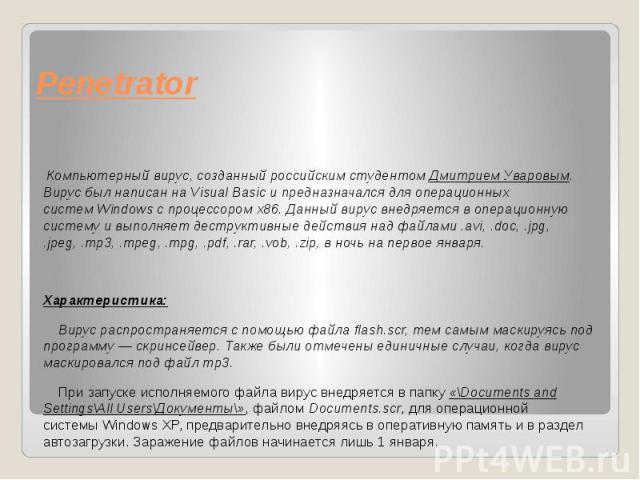 Penetrator Компьютерный вирус, созданный российским студентом Дмитрием Уваровым. Вирус был написан наVisual Basicи предназначался дляоперационных системWindowscпроцессоромx86. Данный вирус внедряется в…