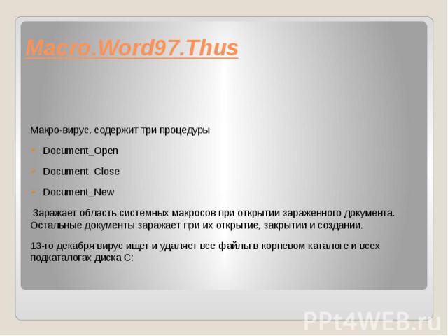 Macro.Word97.Thus Макро-вирус, содержит три процедуры Document_Open Document_Close Document_New Заражает область системных макросов при открытии зараженного документа. Остальные документы заражает при их открытие, закрытии и создании. 13-го декабря …