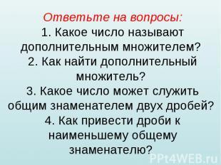 Ответьте на вопросы: 1. Какое число называют дополнительным множителем? 2. Как н