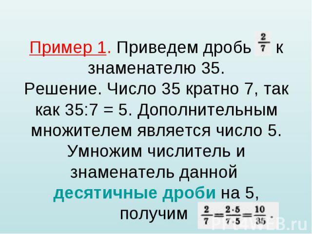 Пример 1. Приведем дробь к знаменателю 35. Решение. Число 35 кратно 7, так как 35:7 = 5. Дополнительным множителем является число 5. Умножим числитель и знаменатель данной десятичные дроби на 5, получим