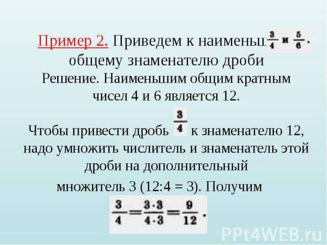 Пример 2. Приведем к наименьшему общему знаменателю дроби Решение. Наименьшим общим кратным чисел 4 и 6 является 12. Чтобы привести дробь к знаменателю 12, надо умножить числитель и знаменатель этой дроби на дополнительный множитель 3 (12:4 = 3). По…