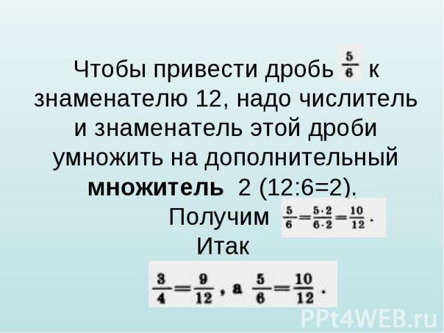 Чтобы привести дробь к знаменателю 12, надо числитель и знаменатель этой дроби умножить на дополнительный множитель 2 (12:6=2). Получим Итак