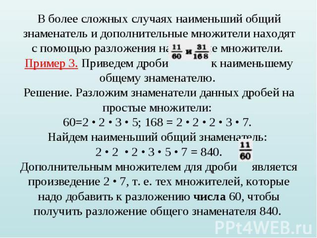 В более сложных случаях наименьший общий знаменатель и дополнительные множители находят с помощью разложения на простые множители. Пример 3. Приведем дроби к наименьшему общему знаменателю. Решение. Разложим знаменатели данных дробей на простые множ…