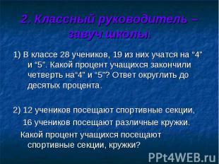 2. Классный руководитель – завуч школы. 1) В классе 28 учеников, 19 из них учатс