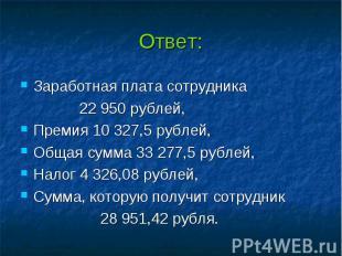 Ответ: Заработная плата сотрудника 22 950 рублей, Премия 10 327,5 рублей, Общая