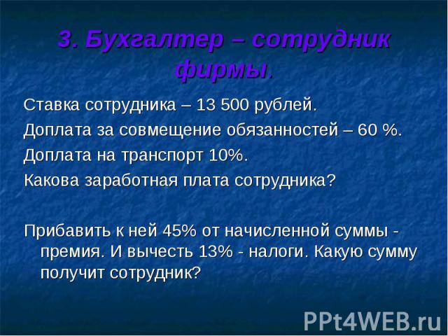 3. Бухгалтер – сотрудник фирмы. Ставка сотрудника – 13 500 рублей. Доплата за совмещение обязанностей – 60 %. Доплата на транспорт 10%. Какова заработная плата сотрудника? Прибавить к ней 45% от начисленной суммы - премия. И вычесть 13% - налоги. Ка…