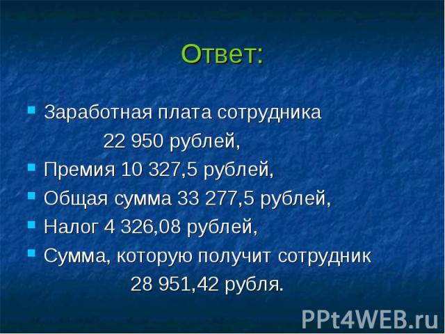 Ответ: Заработная плата сотрудника 22 950 рублей, Премия 10 327,5 рублей, Общая сумма 33 277,5 рублей, Налог 4 326,08 рублей, Сумма, которую получит сотрудник 28 951,42 рубля.