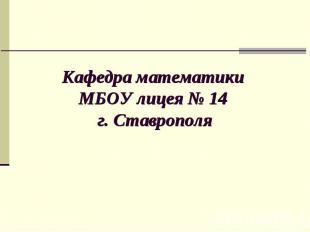 Кафедра математики МБОУ лицея № 14 г. Ставрополя