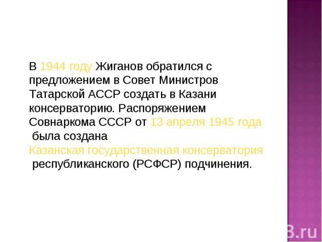 В1944 годуЖиганов обратился с предложением в Совет Министров Татарской АССР создать в Казани консерваторию. Распоряжением Совнаркома СССР от13 апреля1945 годабыла созданаКазанская государственная консерватория&nbs…
