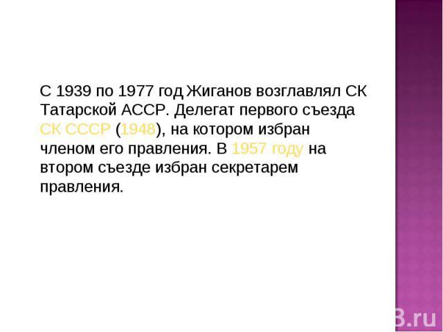 С 1939 по 1977 год Жиганов возглавлял СК Татарской АССР. Делегат первого съездаСК СССР(1948), на котором избран членом его правления. В1957 годуна втором съезде избран секретарем правления. С 1939 по 1977 год Жиганов возглавл…