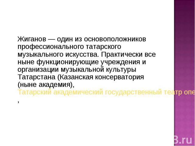 Жиганов— один из основоположников профессионального татарского музыкального искусства. Практически все ныне функционирующие учреждения и организации музыкальной культуры Татарстана (Казанская консерватория (ныне академия),Татарский акаде…