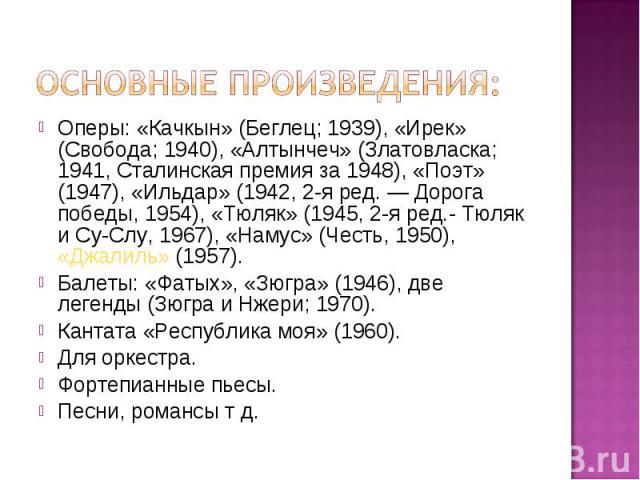 Оперы: «Качкын» (Беглец; 1939), «Ирек» (Свобода; 1940), «Алтынчеч» (Златовласка; 1941, Сталинская премия за 1948), «Поэт» (1947), «Ильдар» (1942, 2-я ред. ― Дорога победы, 1954), «Тюляк» (1945, 2-я ред.- Тюляк и Су-Слу, 1967), «Намус» (Честь, 1950),…