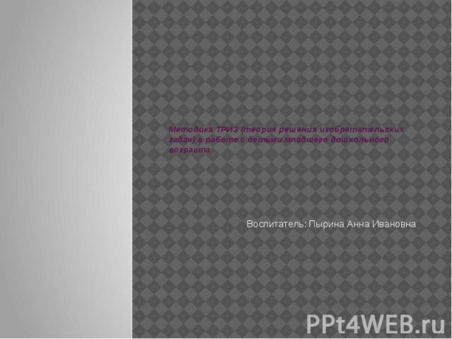 Методика ТРИЗ (теория решения изобретательских задач) в работе с детьми младшего дошкольного возрастаВоспитатель: Пырина Анна Ивановна