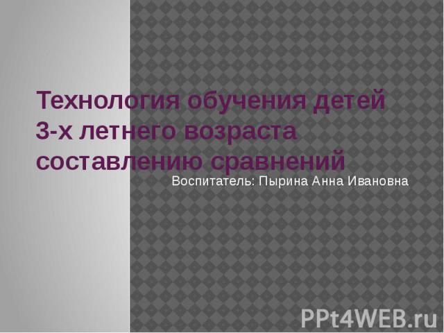 Технология обучения детей 3-х летнего возраста составлению сравненийВоспитатель: Пырина Анна Ивановна