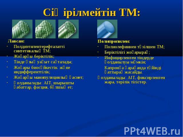 Лавсан: Полдиэтилентерефталатті синтетикалық ТМ; Жоғарғы беріктілік; Тінде ұзық уақыт сақталады; Жоғары биосәйкестік және индифференттілік; Жоғарғы манипуляциялық қасиет; Қолданылады: АІТ, шырышты қабаттар, фасция, бұлшық ет;