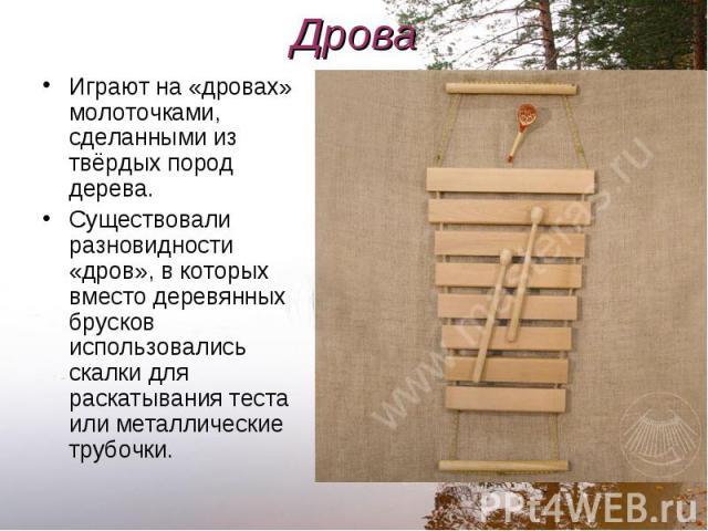 Играют на «дровах» молоточками, сделанными из твёрдых пород дерева. Играют на «дровах» молоточками, сделанными из твёрдых пород дерева. Существовали разновидности «дров», в которых вместо деревянных брусков использовались скалки для раскатывания тес…