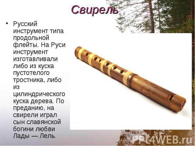 Русский инструмент типа продольной флейты. На Руси инструмент изготавливали либо из куска пустотелого тростника, либо из цилиндрического куска дерева. По преданию, на свирели играл сын славянской богини любви Лады — Лель. Русский инструмент типа про…