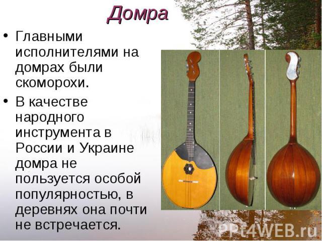 Главными исполнителями на домрах были скоморохи. Главными исполнителями на домрах были скоморохи. В качестве народного инструмента в России и Украине домра не пользуется особой популярностью, в деревнях она почти не встречается.
