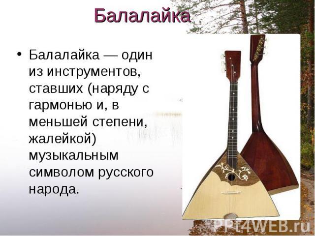 Балалайка — один из инструментов, ставших (наряду с гармонью и, в меньшей степени, жалейкой) музыкальным символом русского народа. Балалайка — один из инструментов, ставших (наряду с гармонью и, в меньшей степени, жалейкой) музыкальным символом русс…